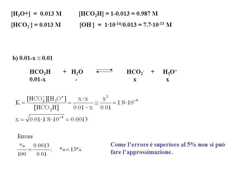 [H3O+] = 0.013 M [HCO2H] = 1-0.013 = 0.987 M [HCO2-] = 0.013 M [OH-] = 1·10-14/0.013 = 7.7·10-13 M.